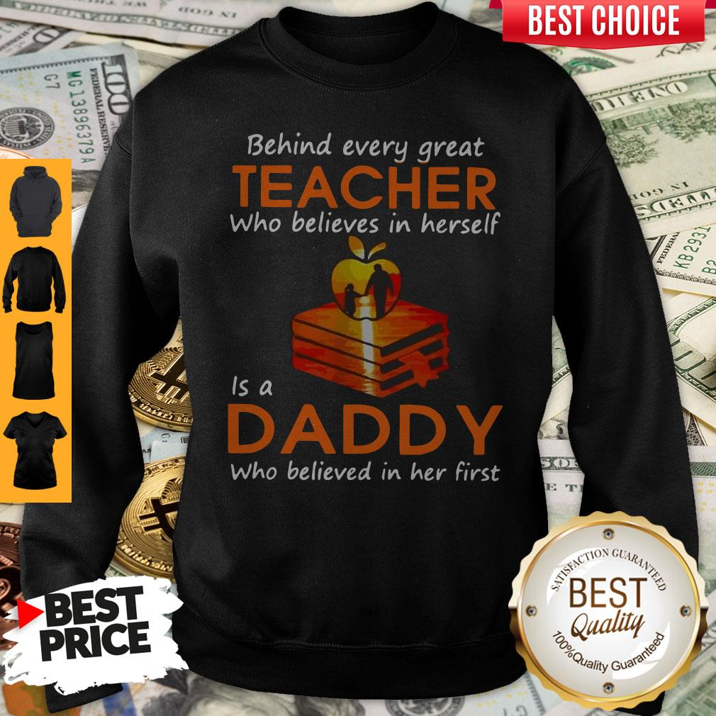 Hot Behind Every Great Teacher Who Believes In Herself Is A Dad Who Believed In Her first Sweatshirt