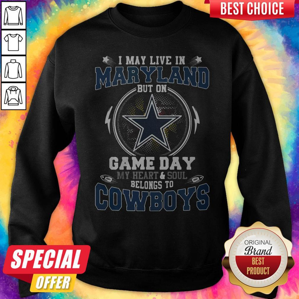 I May Live In Maryland But On Game Day My Heart And Soul Belongs To Cowboys Sweatshirt