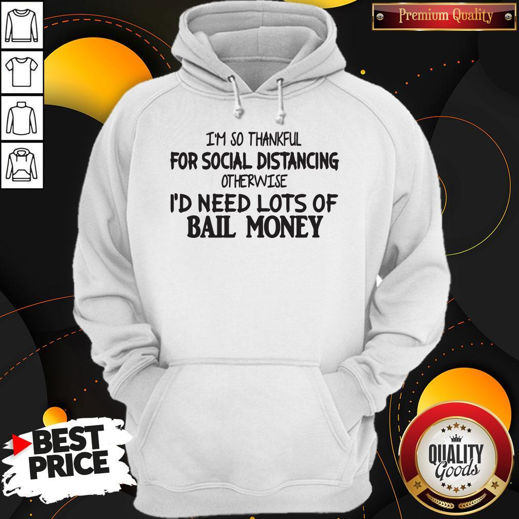 I'm So Thankful For Social Distancing Otherwise I'd Need Lots Of Bail Money   Hoodiea