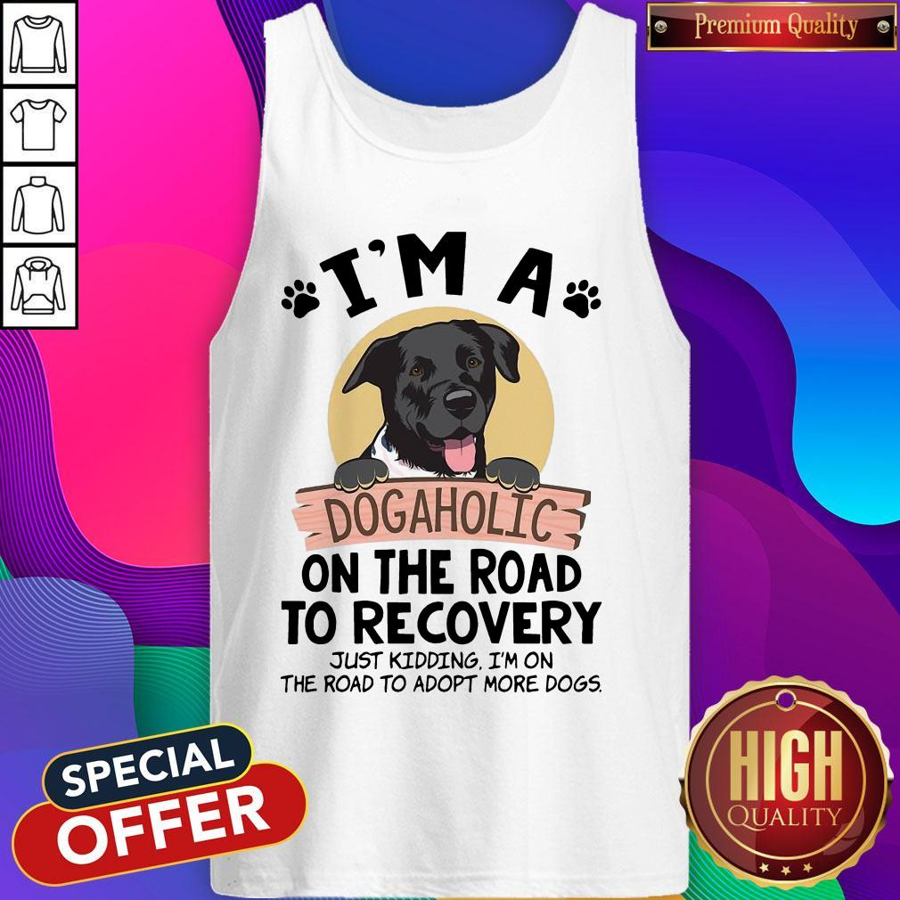 I'm A Dogaholic On The Road To Recovery Just Kidding Tank Top