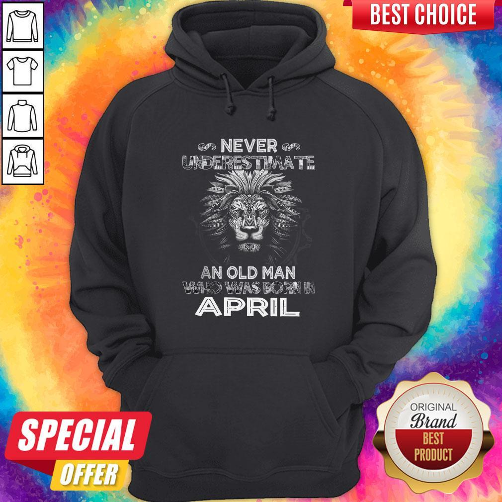 Lion Never Underestimate An Old Man Who Was Born In April Hoodiea