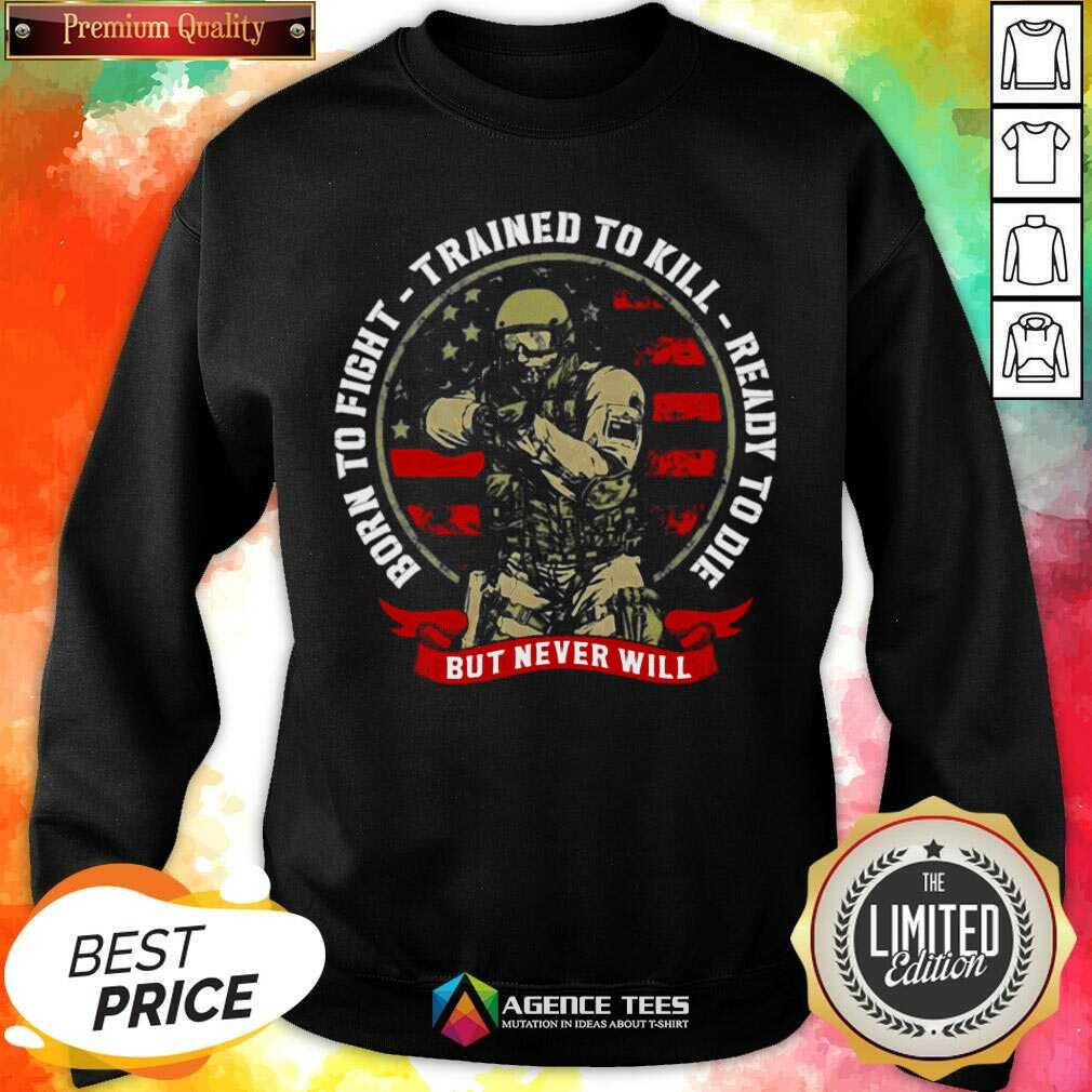 Nice Born To Fight Trained To Kill Ready To Die But Never Will Sweatshirt - Design By Agencetees.com