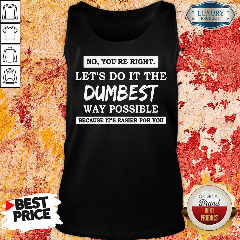 Good No You'Re Right Let'S Do It The Dumbest Way Possible Tank Top