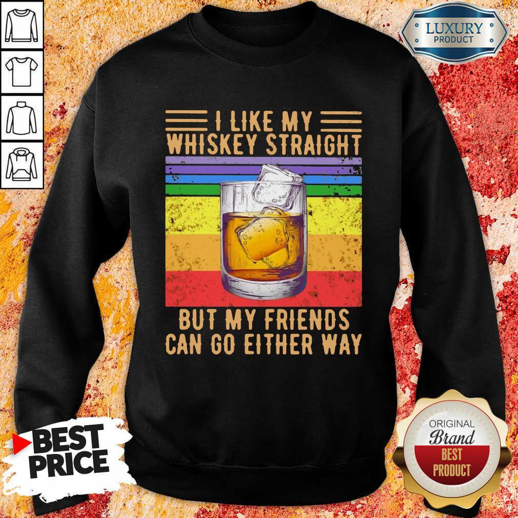 I Like My Whiskey Straight But My Friends Sweatshirt