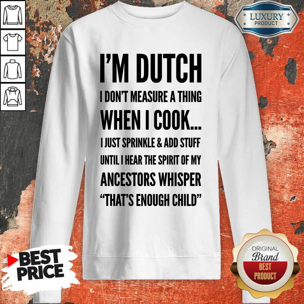 Im Dutch I Don't Measure A Thing When I Cook Ancestors Whisper Sweatshirt