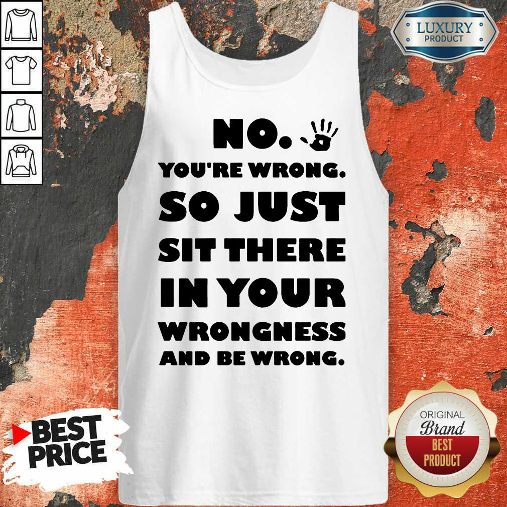 No You're Wrong So Just In Your Tank Top