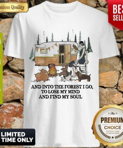 And Into The Forest I Go To Lose My Mind And Find My Soul Camping Shirt