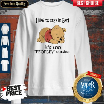 Cute Pooh I Like To Stay In Bed It's Too Peopley Outside Sweatshirt