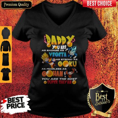 Daddy You Are As Badass As Vegeta As Strong As Goku As Fearless As Gohan You Are The Best Super Saiyan V-neck