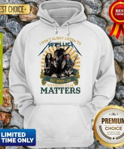 I Don'T Alway Listen To Metallica Band But When I Do Nothing Else Matters Hoodie