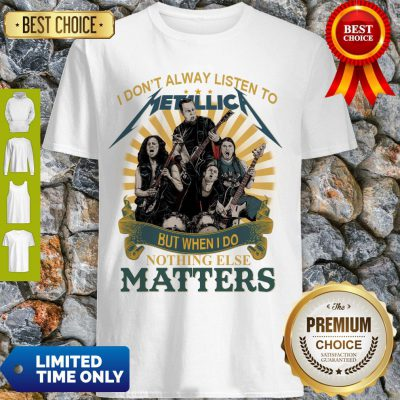 I Don'T Alway Listen To Metallica Band But When I Do Nothing Else Matters Shirt