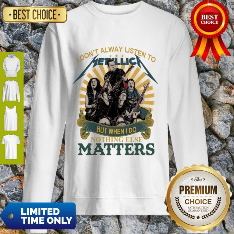I Don'T Alway Listen To Metallica Band But When I Do Nothing Else Matters Sweatshirt
