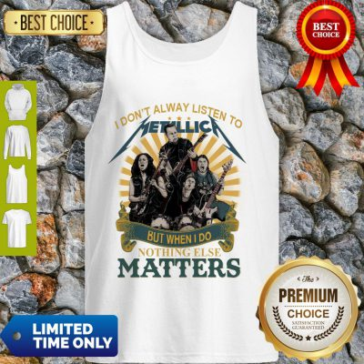 I Don'T Alway Listen To Metallica Band But When I Do Nothing Else Matters Tank Top