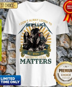 I Don'T Alway Listen To Metallica Band But When I Do Nothing Else Matters V-neck