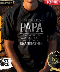 Im Called Papa Because I'm Way Too Cool Tobe Called Grandfather Shirt