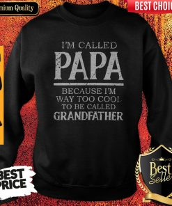 Im Called Papa Because I'm Way Too Cool Tobe Called Grandfather Sweatshirt