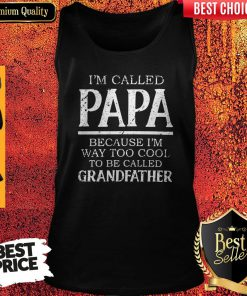 Im Called Papa Because I'm Way Too Cool Tobe Called Grandfather Tank Top