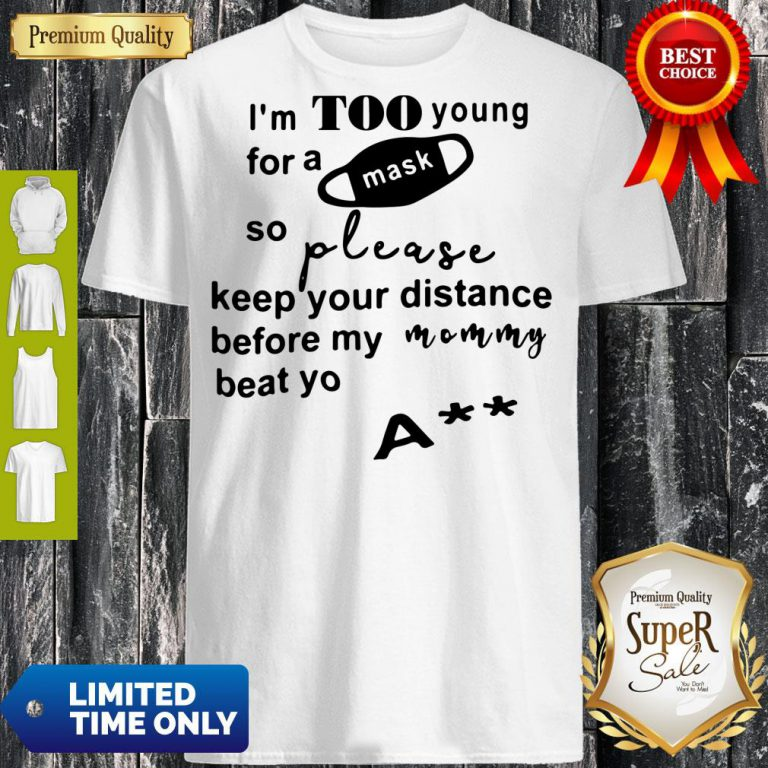 I'm Too Young For A Mask So Please Keep Your Distance Before My Mom Beat Yo Ass Shirt