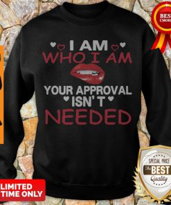 Nice Lip I Am Who I Am Your Approval Isn't Needed Sweatshirt