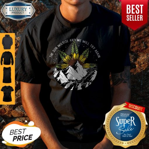 Nice The Sun Will Rise And We Will Try Again Sunflower Weed Shirt