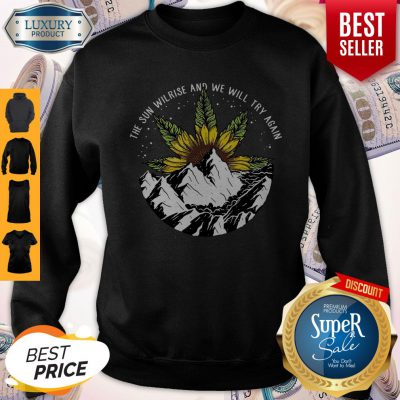 Nice The Sun Will Rise And We Will Try Again Sunflower Weed Sweatshirt