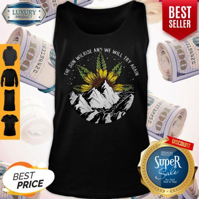 Nice The Sun Will Rise And We Will Try Again Sunflower Weed Tank Top