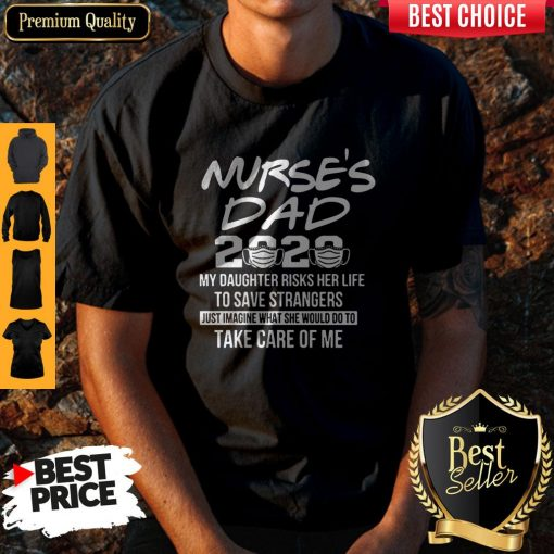 Nurse's Dad 2020 My Daughter Risks Her Life Take Care Of Me Shirt
