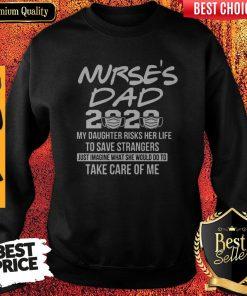 Nurse's Dad 2020 My Daughter Risks Her Life Take Care Of Me Sweatshirt