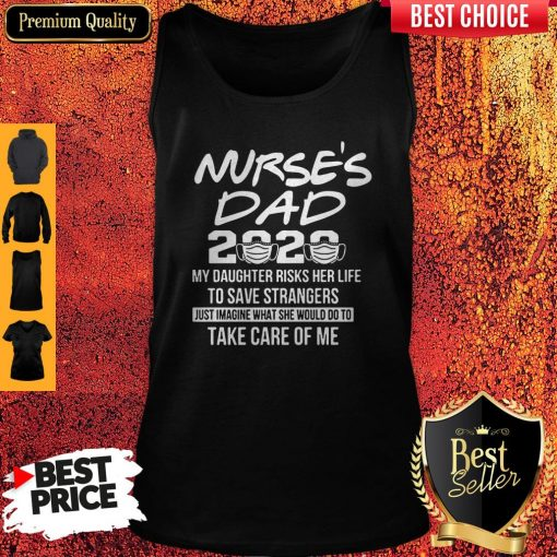 Nurse's Dad 2020 My Daughter Risks Her Life Take Care Of Me Tank Top