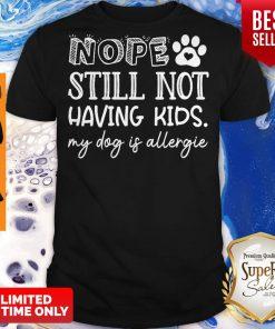 Pretty Nope Still Not Having Kids My Dog Is Allergic Shirt
