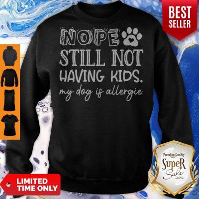 Pretty Nope Still Not Having Kids My Dog Is Allergic Sweatshirt