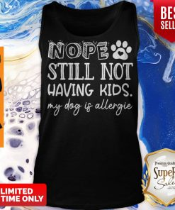 Pretty Nope Still Not Having Kids My Dog Is Allergic Tank Top