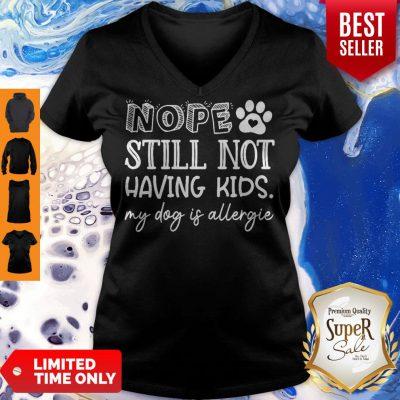 Pretty Nope Still Not Having Kids My Dog Is Allergic V-neck