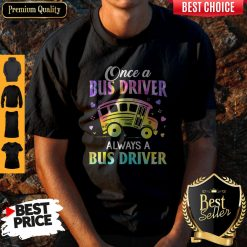 Pretty Once A Bus Driver Always A Bus Driver Shirt