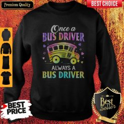 Pretty Once A Bus Driver Always A Bus Driver Sweatshirt