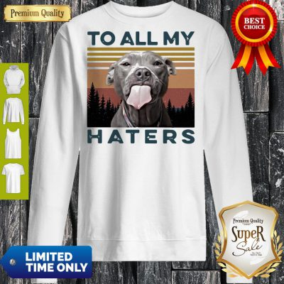 Pretty Pit Bull To All My Haters Vintage Sweatshirt
