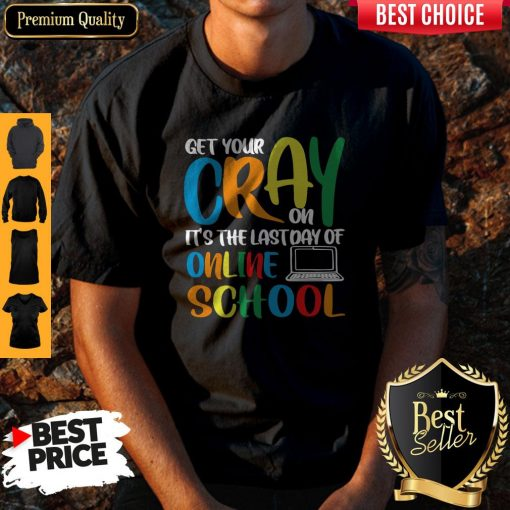 Top Get Your Cray On It's The Last Day Of Online School Shirt