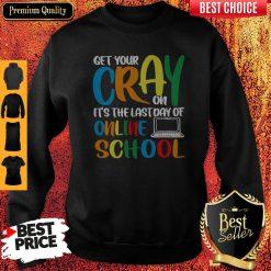 Top Get Your Cray On It's The Last Day Of Online School Sweatshirt