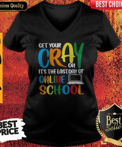 Top Get Your Cray On It's The Last Day Of Online School V-neck