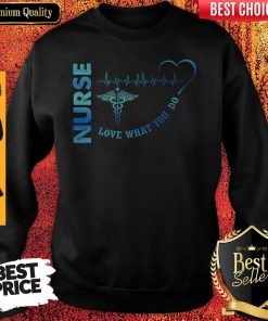 Top Nurse Love What You Do Sweatshirt