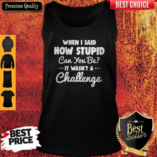 When I Said How Stupid Can You Be It Wasn't Challenge Tank Top