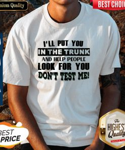 Beautiful Ill Put You In The Trunk Dont Test Me Shirt