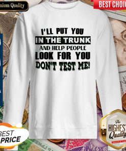 Beautiful Ill Put You In The Trunk Dont Test Me Sweatshirt