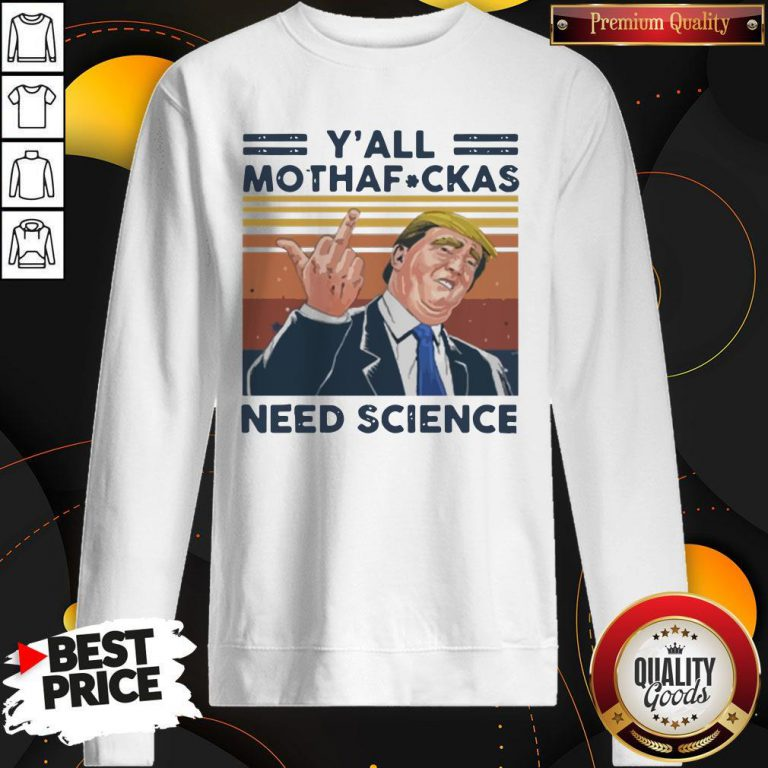 Donald Trump Y'all Mothafuckas Need Science Vintage Sweatshirt