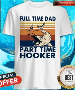 Go Fishing Full Time Dad Part Time Hooker Vintage Shirt