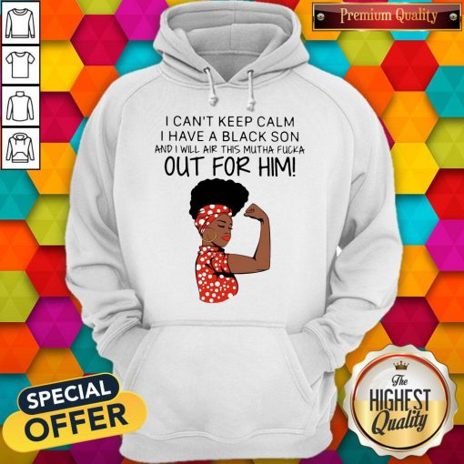 I Can't Keep Calm I Have A Black Son And I Will Air This Mutha Fucka Out For Him Hoodiea
