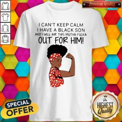 I Can't Keep Calm I Have A Black Son And I Will Air This Mutha Fucka Out For Him Shirt