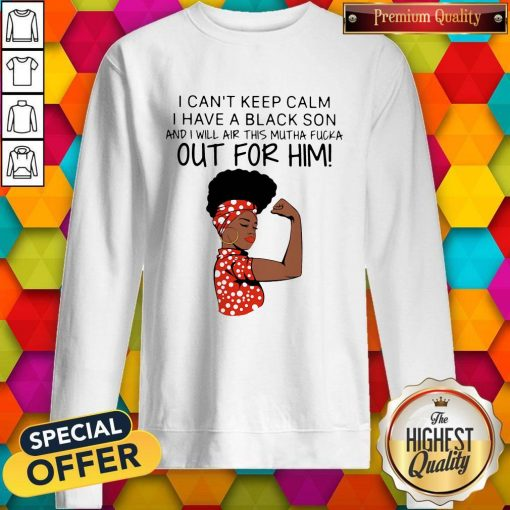 I Can't Keep Calm I Have A Black Son And I Will Air This Mutha Fucka Out For Him Sweatshirt