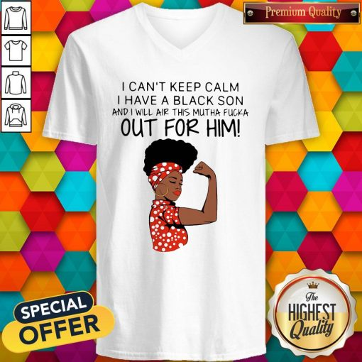 I Can't Keep Calm I Have A Black Son And I Will Air This Mutha Fucka Out For Him V- neck