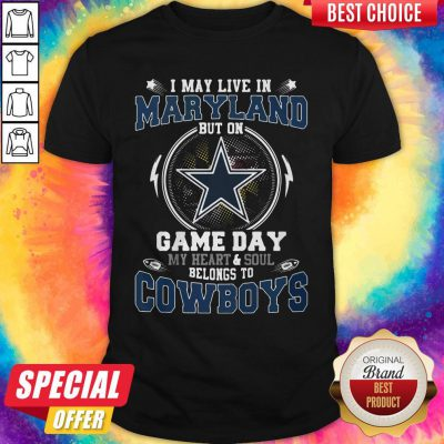I May Live In Maryland But On Game Day My Heart And Soul Belongs To Cowboys Shirt